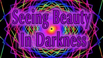 Seeing Beauty In Darkness